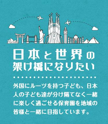 日本と世界の架け橋になりたい。外国にルーツを持つ子ども、日本人の子ども達が分け隔てなく一緒に楽しく過ごせる保育園を地域の皆様と一緒に目指しています。